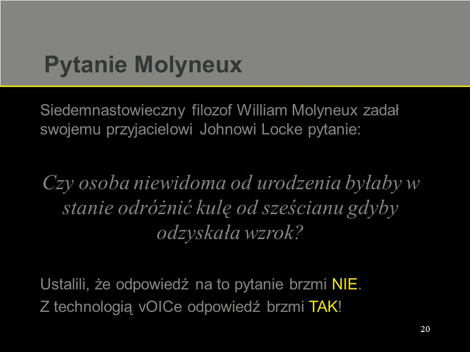 20 Pytanie Molyneux Siedemnastowieczny filozof William Molyneux zadał swojemu przyjacielowi Johnowi Locke pytanie: Czy osoba niewidoma od urodzenia by