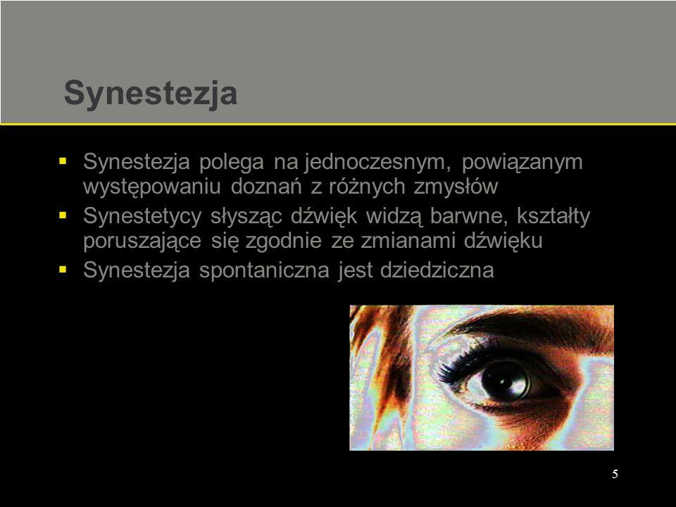 5 Synestezja  Synestezja polega na jednoczesnym, powiązanym występowaniu doznań z różnych zmysłów  Synestetycy słysząc dźwięk widzą barwne, kształty