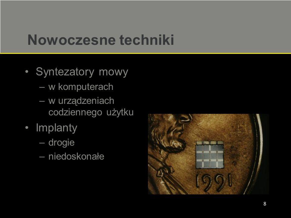 8 Nowoczesne techniki Syntezatory mowy –w komputerach –w urządzeniach codziennego użytku Implanty –drogie –niedoskonałe