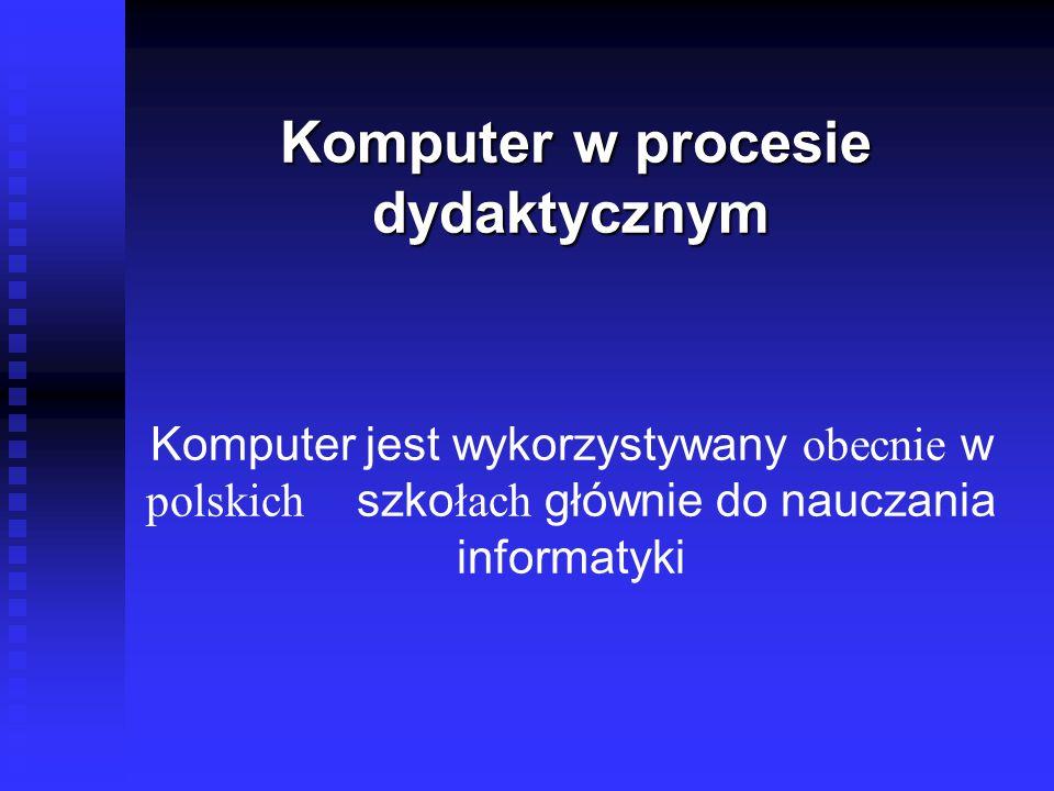Komputer w procesie dydaktycznym Komputer w procesie dydaktycznym Komputer jest wykorzystywany obecnie w polskich szko łach głównie do nauczania informatyki
