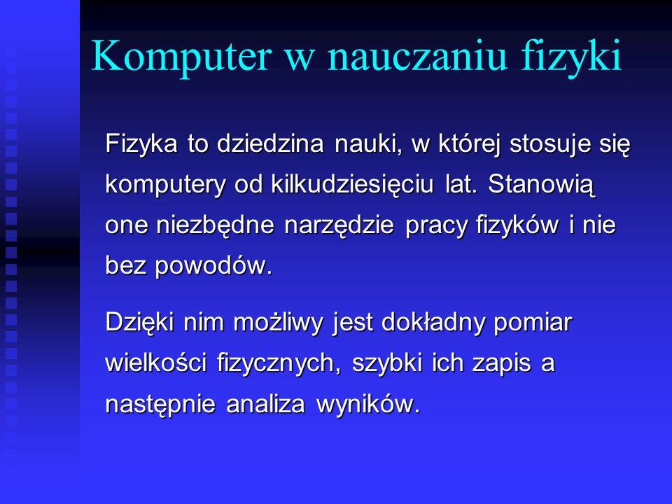 Komputer w nauczaniu fizyki Fizyka to dziedzina nauki, w której stosuje się komputery od kilkudziesięciu lat.