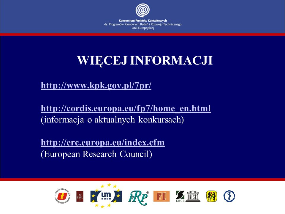 WIĘCEJ INFORMACJI http://www.kpk.gov.pl/7pr/ http://cordis.europa.eu/fp7/home_en.html (informacja o aktualnych konkursach) http://erc.europa.eu/index.