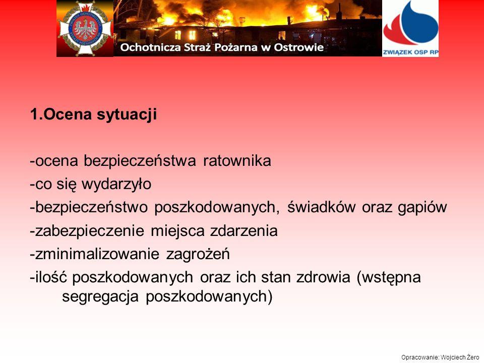 1.Ocena sytuacji -ocena bezpieczeństwa ratownika -co się wydarzyło -bezpieczeństwo poszkodowanych, świadków oraz gapiów -zabezpieczenie miejsca zdarzenia -zminimalizowanie zagrożeń -ilość poszkodowanych oraz ich stan zdrowia (wstępna segregacja poszkodowanych) Opracowanie: Wojciech Żero