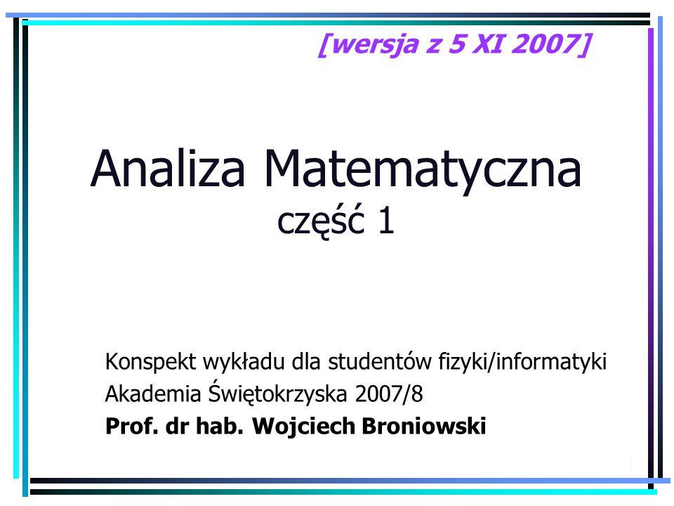 1 Analiza Matematyczna część 1 Konspekt wykładu dla studentów fizyki/informatyki Akademia Świętokrzyska 2007/8 Prof.