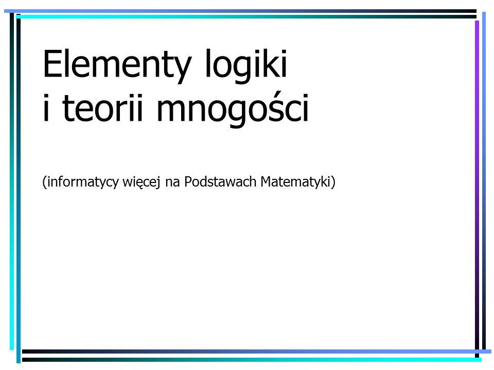 14 Elementy logiki i teorii mnogości (informatycy więcej na Podstawach Matematyki)