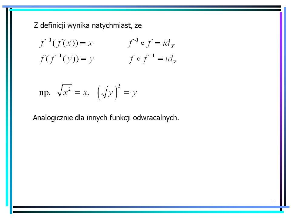 39 Z definicji wynika natychmiast, że Analogicznie dla innych funkcji odwracalnych.