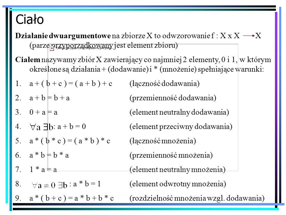 48 Ciało Działanie dwuargumentowe na zbiorze X to odwzorowanie f : X x X X (parze przyporządkowany jest element zbioru) Ciałem nazywamy zbiór X zawierający co najmniej 2 elementy, 0 i 1, w którym określone są działania + (dodawanie) i * (mnożenie) spełniające warunki: 1.a + ( b + c ) = ( a + b ) + c (łączność dodawania) 2.a + b = b + a (przemienność dodawania) 3.0 + a = a(element neutralny dodawania) 4.