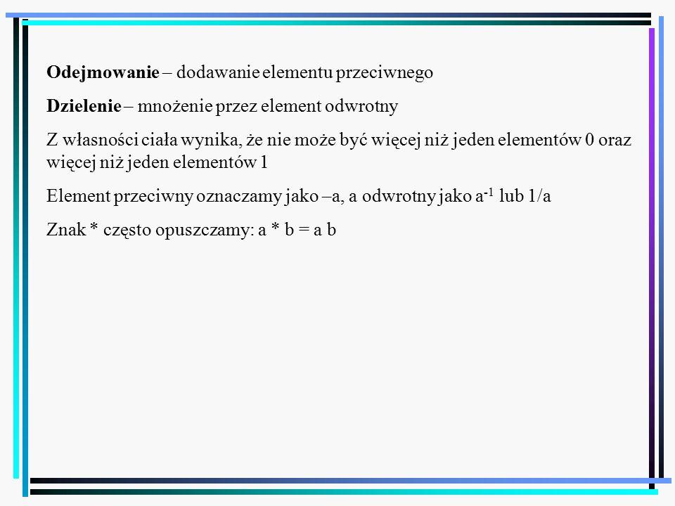 49 Odejmowanie – dodawanie elementu przeciwnego Dzielenie – mnożenie przez element odwrotny Z własności ciała wynika, że nie może być więcej niż jeden elementów 0 oraz więcej niż jeden elementów 1 Element przeciwny oznaczamy jako –a, a odwrotny jako a -1 lub 1/a Znak * często opuszczamy: a * b = a b
