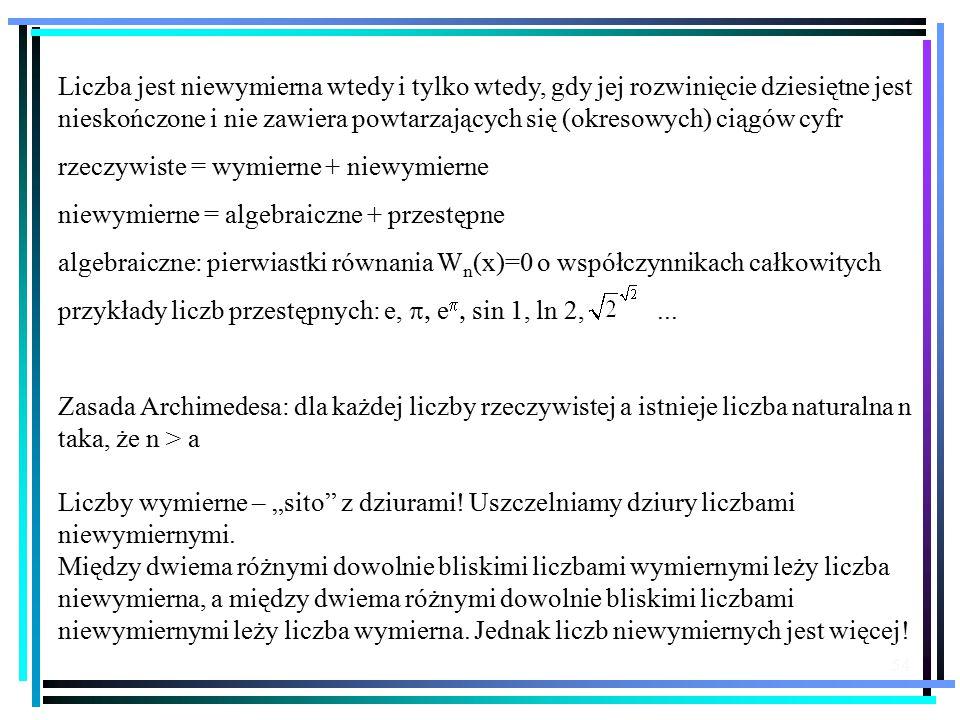 54 Liczba jest niewymierna wtedy i tylko wtedy, gdy jej rozwinięcie dziesiętne jest nieskończone i nie zawiera powtarzających się (okresowych) ciągów cyfr rzeczywiste = wymierne + niewymierne niewymierne = algebraiczne + przestępne algebraiczne: pierwiastki równania W n (x)=0 o współczynnikach całkowitych przykłady liczb przestępnych: e,  e   sin 1, ln 2,...