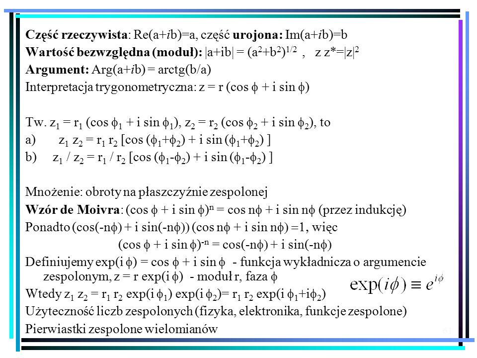 61 Część rzeczywista: Re(a+ib)=a, część urojona: Im(a+ib)=b Wartość bezwzględna (moduł): |a+ib| = (a 2 +b 2 ) 1/2, z z*=|z| 2 Argument: Arg(a+ib) = arctg(b/a) Interpretacja trygonometryczna: z = r (cos  + i sin  ) Tw.