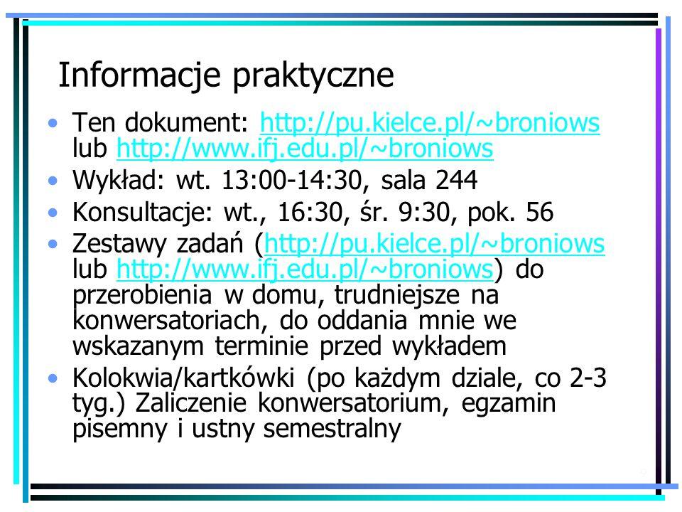 9 Informacje praktyczne Ten dokument: http://pu.kielce.pl/~broniows lub http://www.ifj.edu.pl/~broniowshttp://pu.kielce.pl/~broniowshttp://www.ifj.edu.pl/~broniows Wykład: wt.