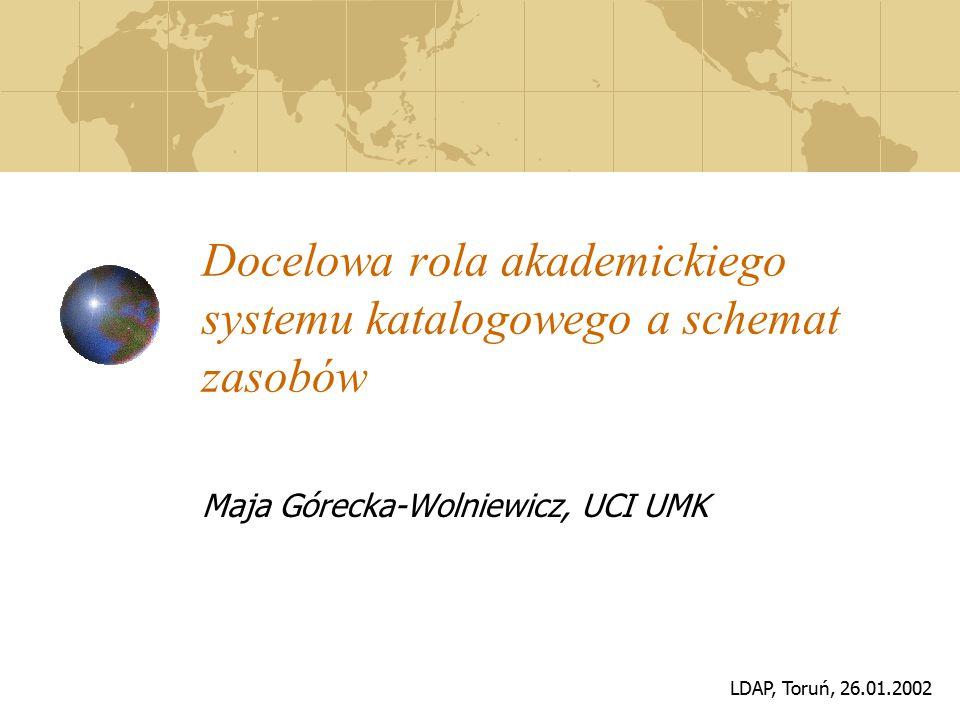 LDAP, Toruń, 26.01.2002 Docelowa rola akademickiego systemu katalogowego a schemat zasobów Maja Górecka-Wolniewicz, UCI UMK
