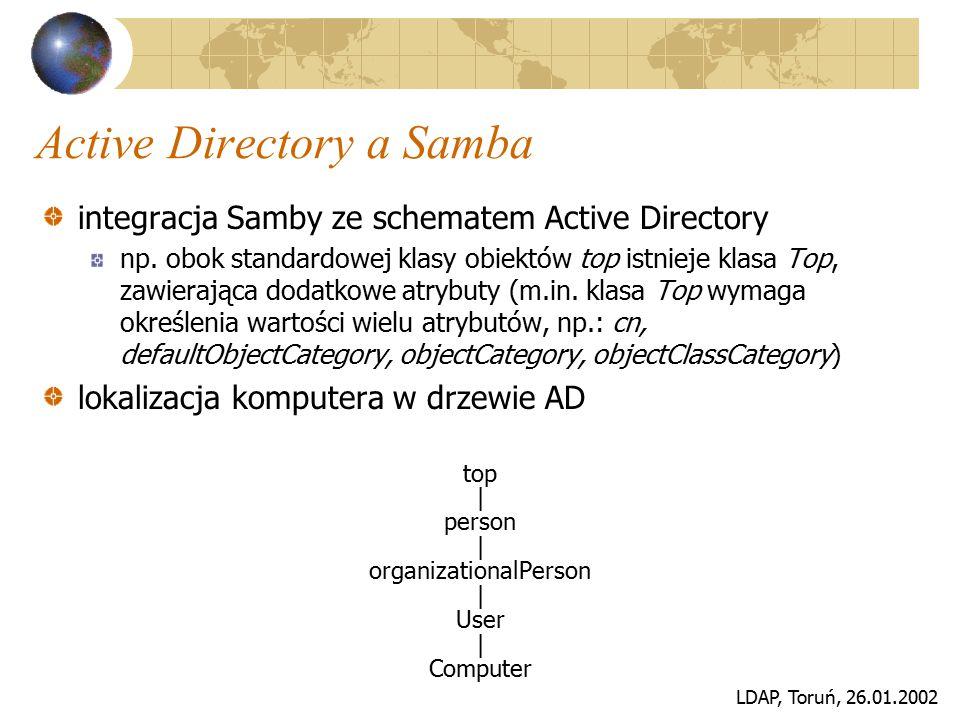LDAP, Toruń, 26.01.2002 Active Directory a Samba integracja Samby ze schematem Active Directory np. obok standardowej klasy obiektów top istnieje klas