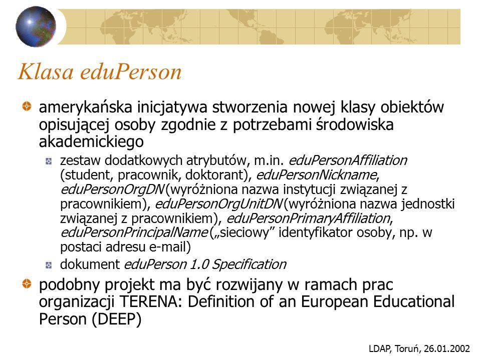 LDAP, Toruń, 26.01.2002 Klasa eduPerson amerykańska inicjatywa stworzenia nowej klasy obiektów opisującej osoby zgodnie z potrzebami środowiska akadem