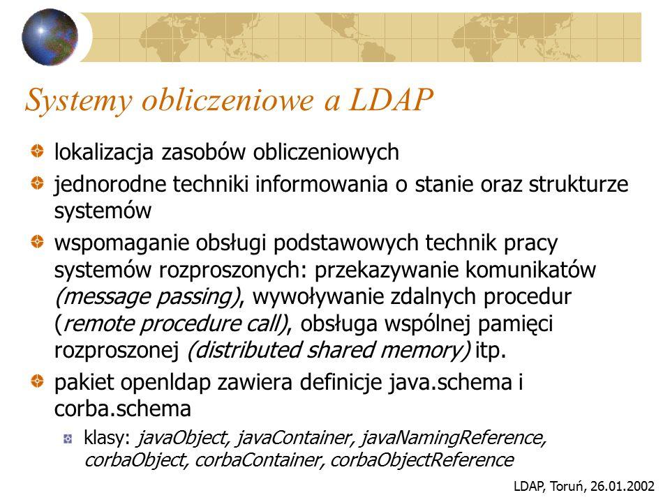 LDAP, Toruń, 26.01.2002 Systemy obliczeniowe a LDAP lokalizacja zasobów obliczeniowych jednorodne techniki informowania o stanie oraz strukturze syste