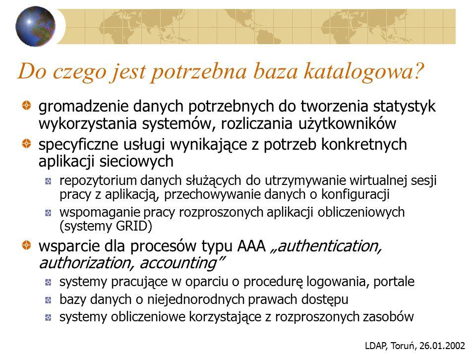 LDAP, Toruń, 26.01.2002 Do czego jest potrzebna baza katalogowa? gromadzenie danych potrzebnych do tworzenia statystyk wykorzystania systemów, rozlicz