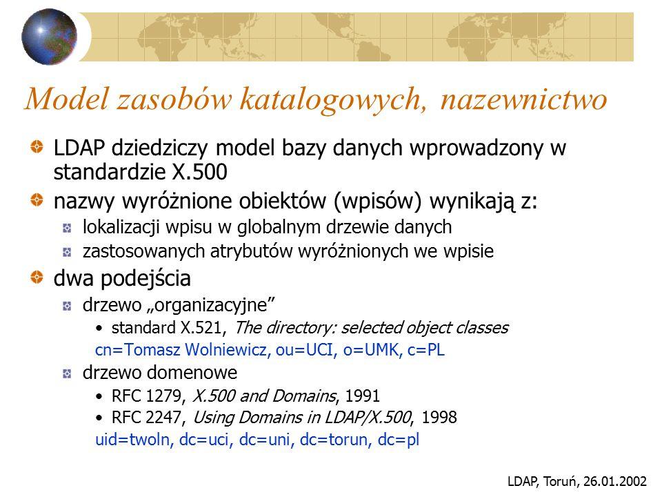 LDAP, Toruń, 26.01.2002 Model zasobów katalogowych, nazewnictwo LDAP dziedziczy model bazy danych wprowadzony w standardzie X.500 nazwy wyróżnione obi