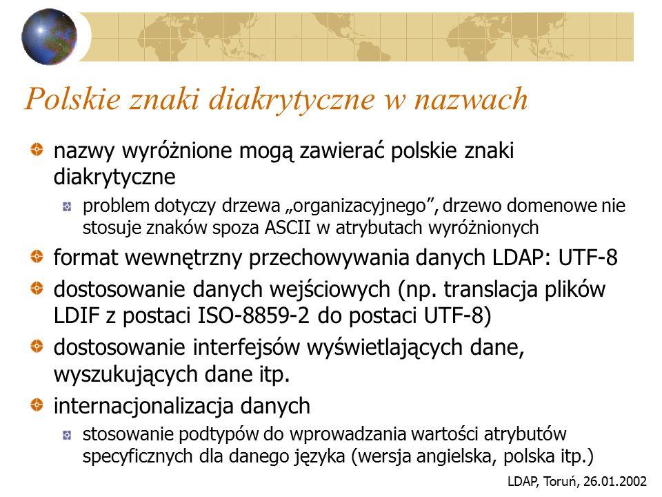"""LDAP, Toruń, 26.01.2002 Postać drzewa danych usługi ogólnopolskiej gałąź organizacyjna odzwierciedlenie struktury organizacyjnej jednostek lokalizacja danych typu """"white pages lokalizacja certyfikatów kluczy publicznych gałąź domenowa odzwierciedlenie internetowej struktury domenowej lokalizacja danych uwierzytelniających lokalizacja danych o użytkownikach, urządzeniach sieciowych, serwerach, serwisach sieciowych synchronizacja zawartości informacyjnej obu drzew"""