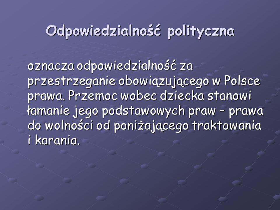 Odpowiedzialność polityczna oznacza odpowiedzialność za przestrzeganie obowiązującego w Polsce prawa. Przemoc wobec dziecka stanowi łamanie jego podst