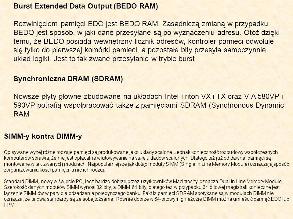 Burst Extended Data Output (BEDO RAM) Rozwinięciem pamięci EDO jest BEDO RAM. Zasadniczą zmianą w przypadku BEDO jest sposób, w jaki dane przesyłane s