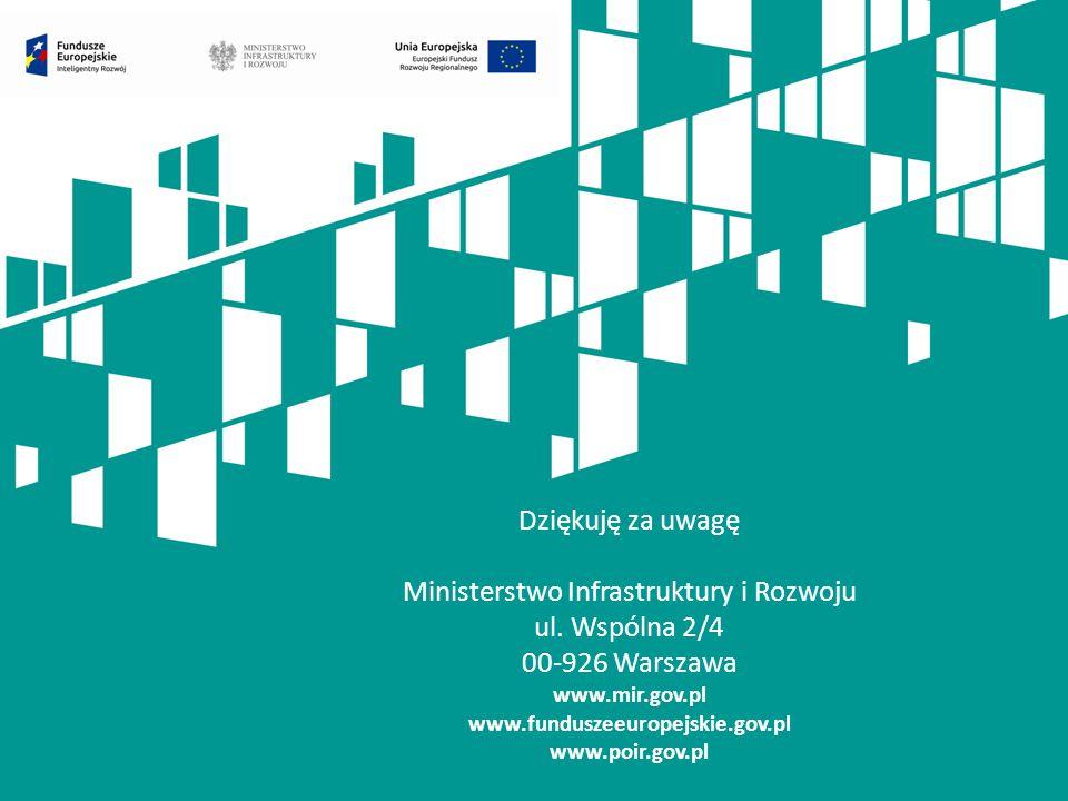 Dziękuję za uwagę Ministerstwo Infrastruktury i Rozwoju ul. Wspólna 2/4 00-926 Warszawa www.mir.gov.pl www.funduszeeuropejskie.gov.pl www.poir.gov.pl