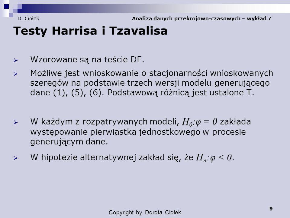 9 D. Ciołek Analiza danych przekrojowo-czasowych – wykład 7 Testy Harrisa i Tzavalisa  Wzorowane są na teście DF.  Możliwe jest wnioskowanie o stacj