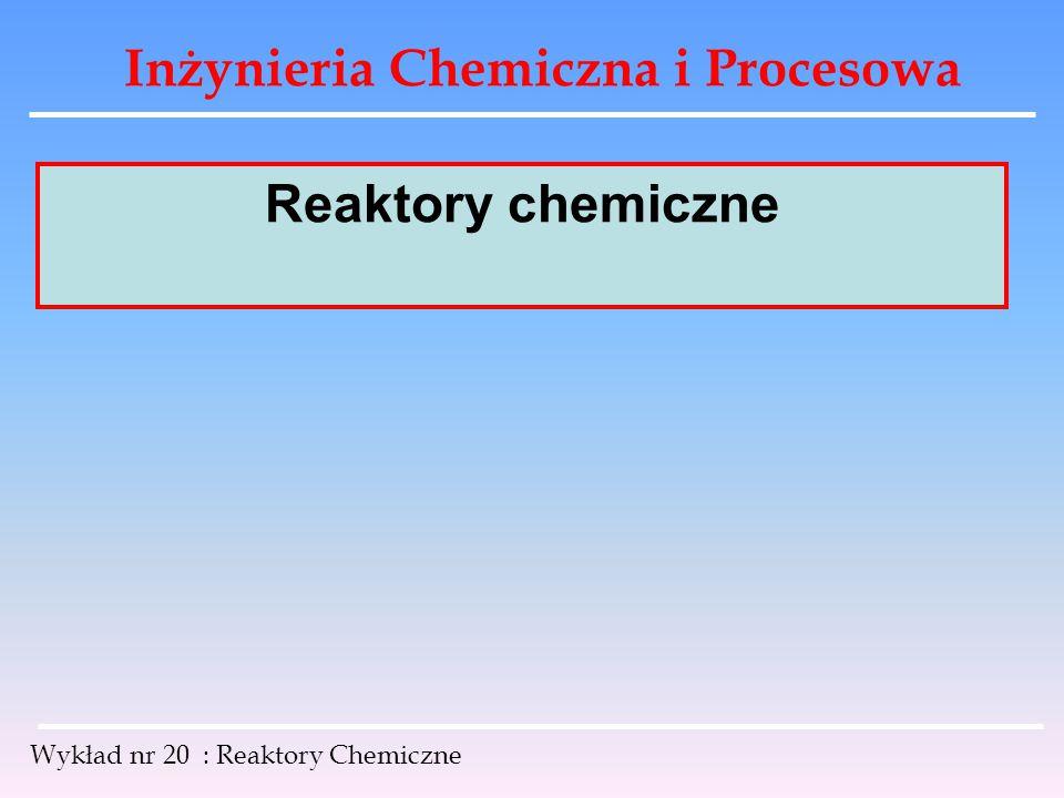Inżynieria Chemiczna i Procesowa Wykład nr 20 : Reaktory Chemiczne Reaktor chemiczny jest to, w najprostszym ujęciu, naczynie przystosowane do przeprowadzania w nim określonej reakcji chemicznej.