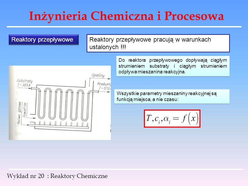 Inżynieria Chemiczna i Procesowa Wykład nr 20 : Reaktory Chemiczne Reaktory przepływowe Reaktory przepływowe pracują w warunkach ustalonych !!! Do rea