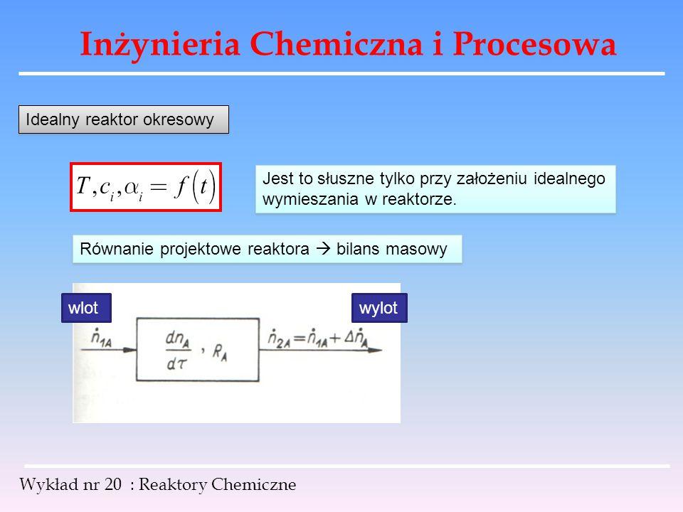 Inżynieria Chemiczna i Procesowa Wykład nr 20 : Reaktory Chemiczne Idealny reaktor okresowy Jest to słuszne tylko przy założeniu idealnego wymieszania