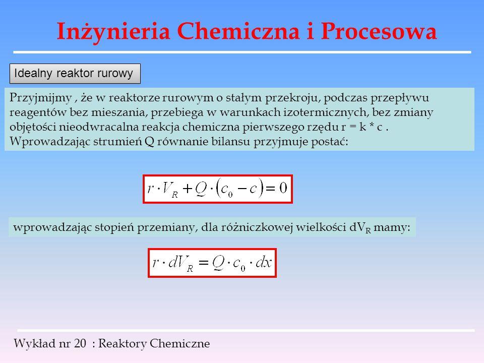 Inżynieria Chemiczna i Procesowa Wykład nr 20 : Reaktory Chemiczne Przyjmijmy, że w reaktorze rurowym o stałym przekroju, podczas przepływu reagentów
