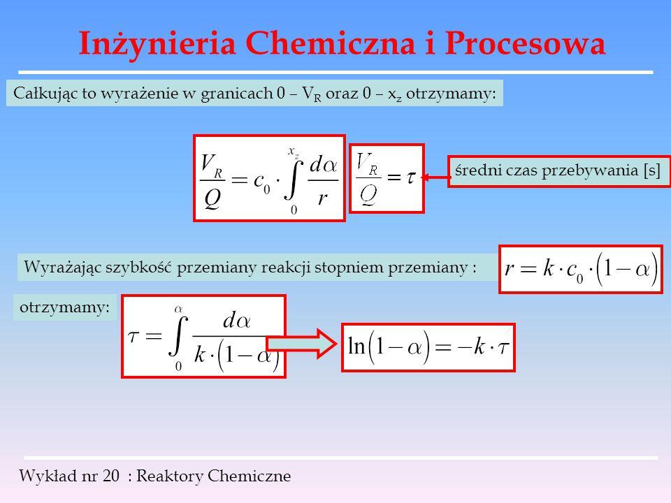 Inżynieria Chemiczna i Procesowa Wykład nr 20 : Reaktory Chemiczne Całkując to wyrażenie w granicach 0 – V R oraz 0 – x z otrzymamy: średni czas przeb