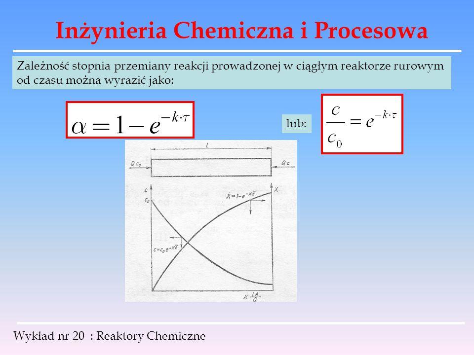 Inżynieria Chemiczna i Procesowa Wykład nr 20 : Reaktory Chemiczne Zależność stopnia przemiany reakcji prowadzonej w ciągłym reaktorze rurowym od czas
