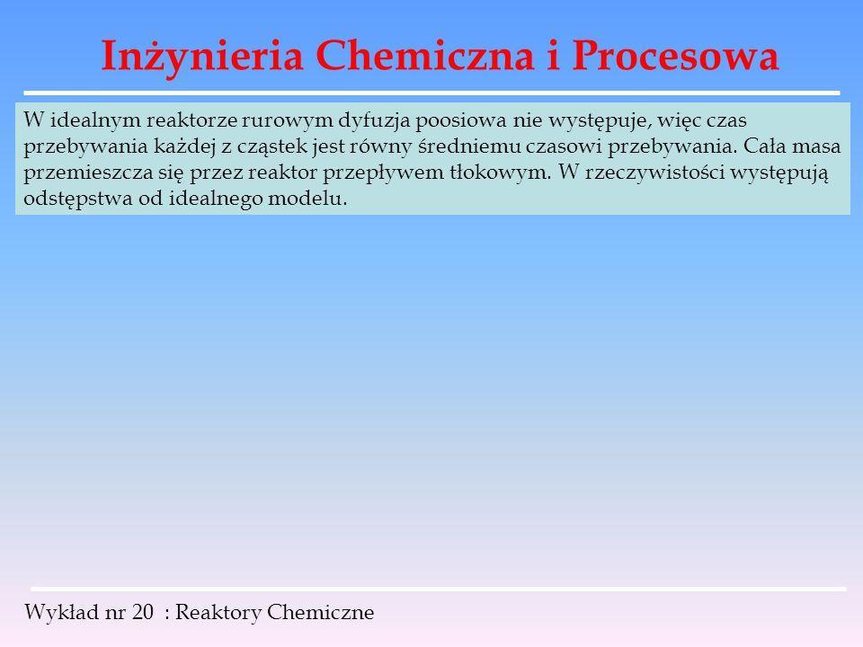 Inżynieria Chemiczna i Procesowa Wykład nr 20 : Reaktory Chemiczne W idealnym reaktorze rurowym dyfuzja poosiowa nie występuje, więc czas przebywania