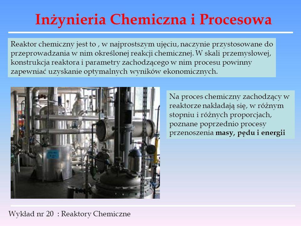 Inżynieria Chemiczna i Procesowa Wykład nr 20 : Reaktory Chemiczne Porównując przebieg stężeń w reaktorze zbiornikowym z mieszadłem i w reaktorze rurowym oraz zależną od tych stężeń szybkość reakcji, można stwierdzić iż: średnia szybkość reakcji w reaktorze zbiornikowym z mieszadłem jest stała w czasie i w miejscu, ale mniejsza od średniej szybkości reakcji w reaktorze rurowym.