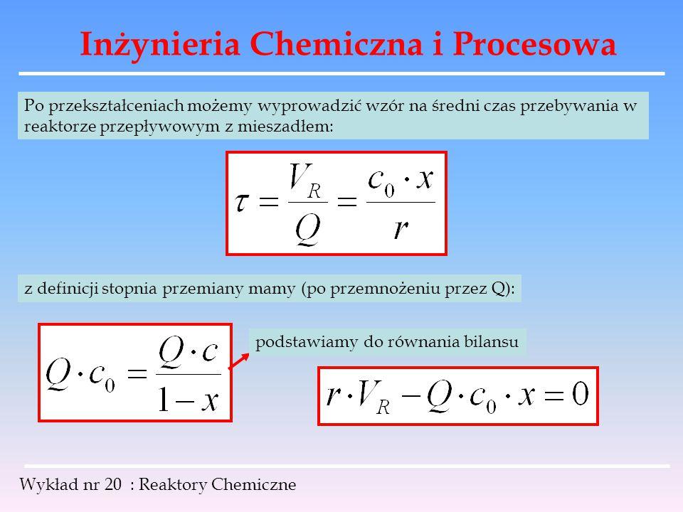Inżynieria Chemiczna i Procesowa Wykład nr 20 : Reaktory Chemiczne Po przekształceniach możemy wyprowadzić wzór na średni czas przebywania w reaktorze