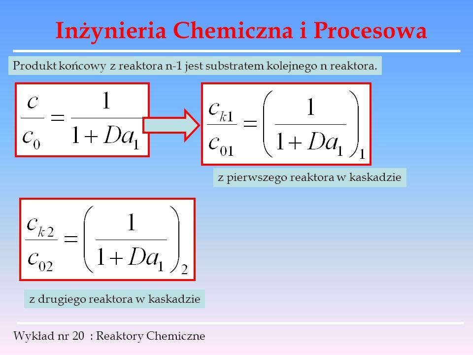 Inżynieria Chemiczna i Procesowa Wykład nr 20 : Reaktory Chemiczne Produkt końcowy z reaktora n-1 jest substratem kolejnego n reaktora. z pierwszego r