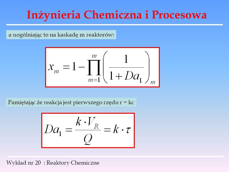 Inżynieria Chemiczna i Procesowa Wykład nr 20 : Reaktory Chemiczne a uogólniając to na kaskadę m reaktorów: Pamiętając że reakcja jest pierwszego rzęd