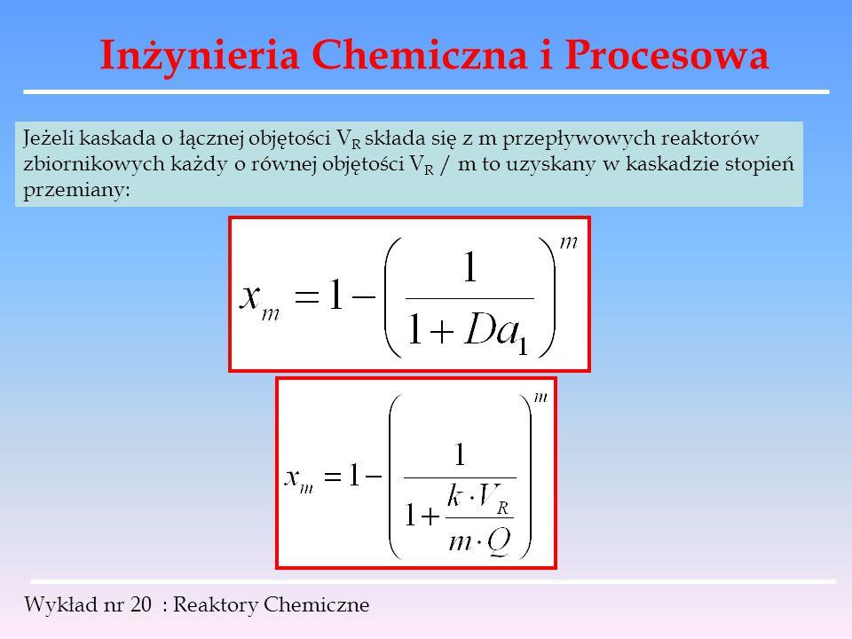 Inżynieria Chemiczna i Procesowa Wykład nr 20 : Reaktory Chemiczne Jeżeli kaskada o łącznej objętości V R składa się z m przepływowych reaktorów zbior
