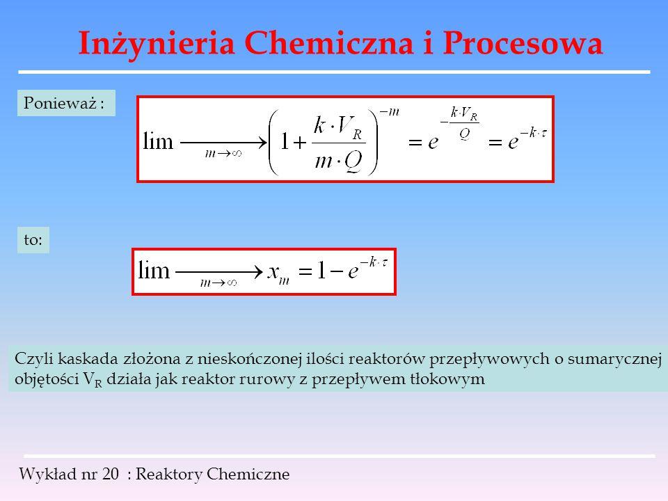 Inżynieria Chemiczna i Procesowa Wykład nr 20 : Reaktory Chemiczne Ponieważ : to: Czyli kaskada złożona z nieskończonej ilości reaktorów przepływowych