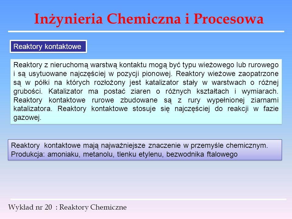 Inżynieria Chemiczna i Procesowa Wykład nr 20 : Reaktory Chemiczne Reaktory kontaktowe Reaktory z nieruchomą warstwą kontaktu mogą być typu wieżowego