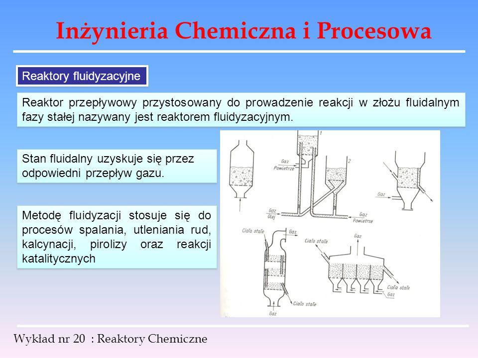 Inżynieria Chemiczna i Procesowa Wykład nr 20 : Reaktory Chemiczne Reaktory fluidyzacyjne Reaktor przepływowy przystosowany do prowadzenie reakcji w z