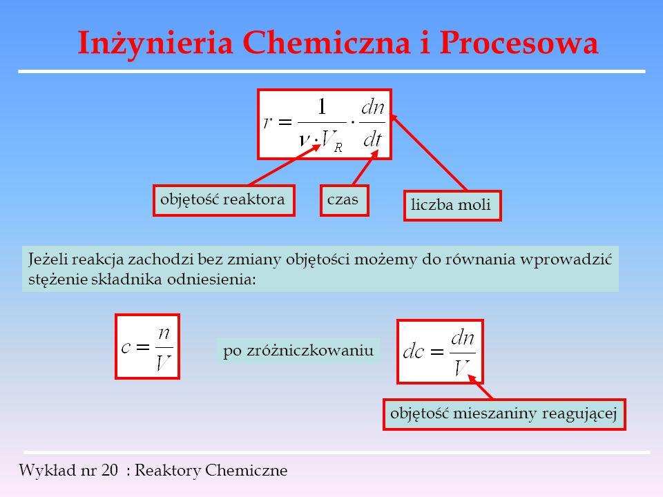 Inżynieria Chemiczna i Procesowa Wykład nr 20 : Reaktory Chemiczne Szybkość reakcji możemy zapisać w postaci: W analizie reaktorów chemicznych stosuje się często pojecie stopnia przemiany Jest to stosunek liczby moli jednego lub więcej substratów które uległy przemianie w reaktorze do ich początkowej liczby.