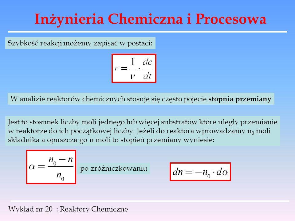 Inżynieria Chemiczna i Procesowa Wykład nr 20 : Reaktory Chemiczne Możemy zatem szybkość reakcji wyrazić za pomocą stopnia przemiany: jeżeli reakcja jest izochoryczna V R = V to stopień przemiany można wyrazić za pomocą stężeń: po zróżniczkowaniu