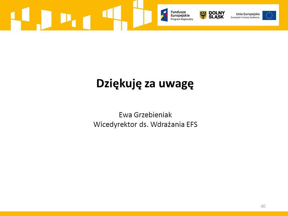 Dziękuję za uwagę Ewa Grzebieniak Wicedyrektor ds. Wdrażania EFS 40