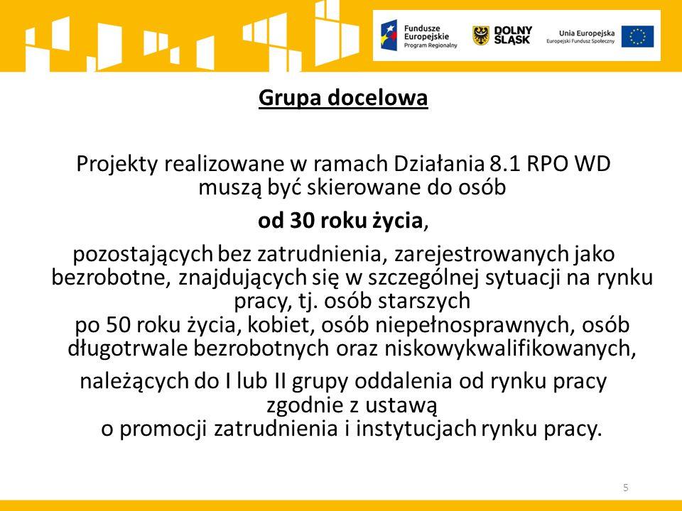 Grupa docelowa Projekty realizowane w ramach Działania 8.1 RPO WD muszą być skierowane do osób od 30 roku życia, pozostających bez zatrudnienia, zarej