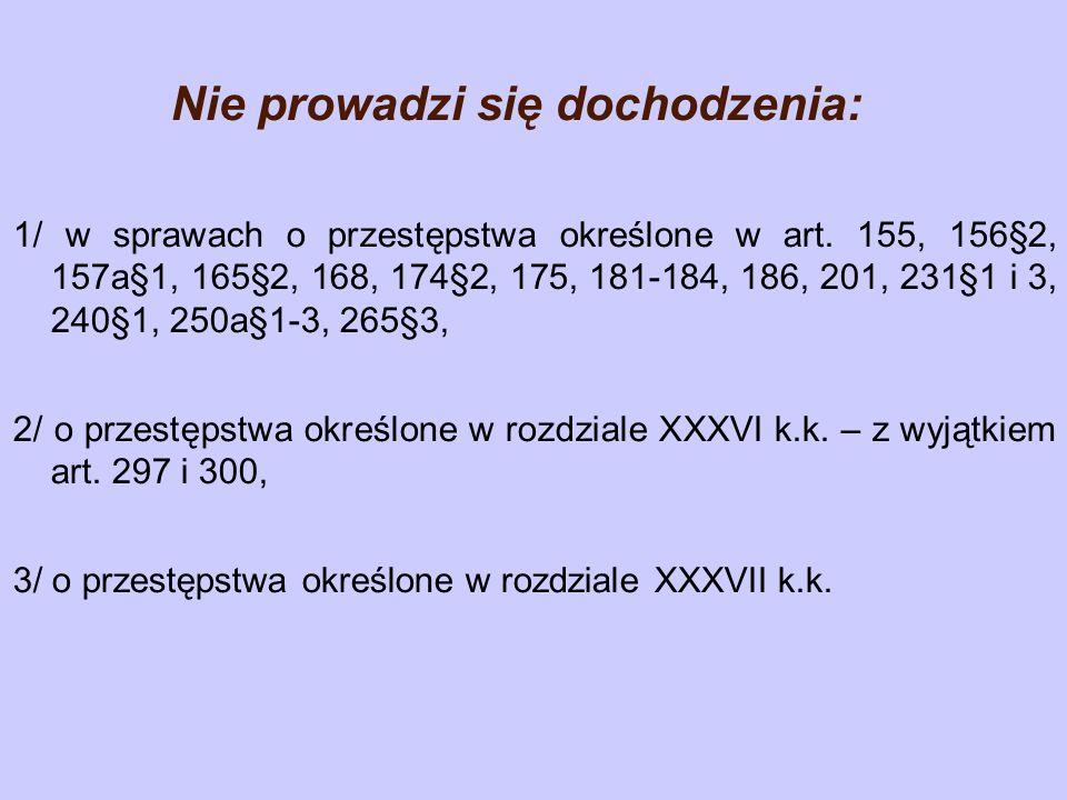 Nie prowadzi się dochodzenia: 1/ w sprawach o przestępstwa określone w art. 155, 156§2, 157a§1, 165§2, 168, 174§2, 175, 181-184, 186, 201, 231§1 i 3,