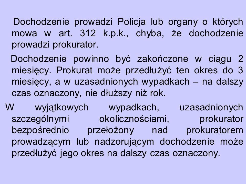 Dochodzenie prowadzi Policja lub organy o których mowa w art. 312 k.p.k., chyba, że dochodzenie prowadzi prokurator. Dochodzenie powinno być zakończon