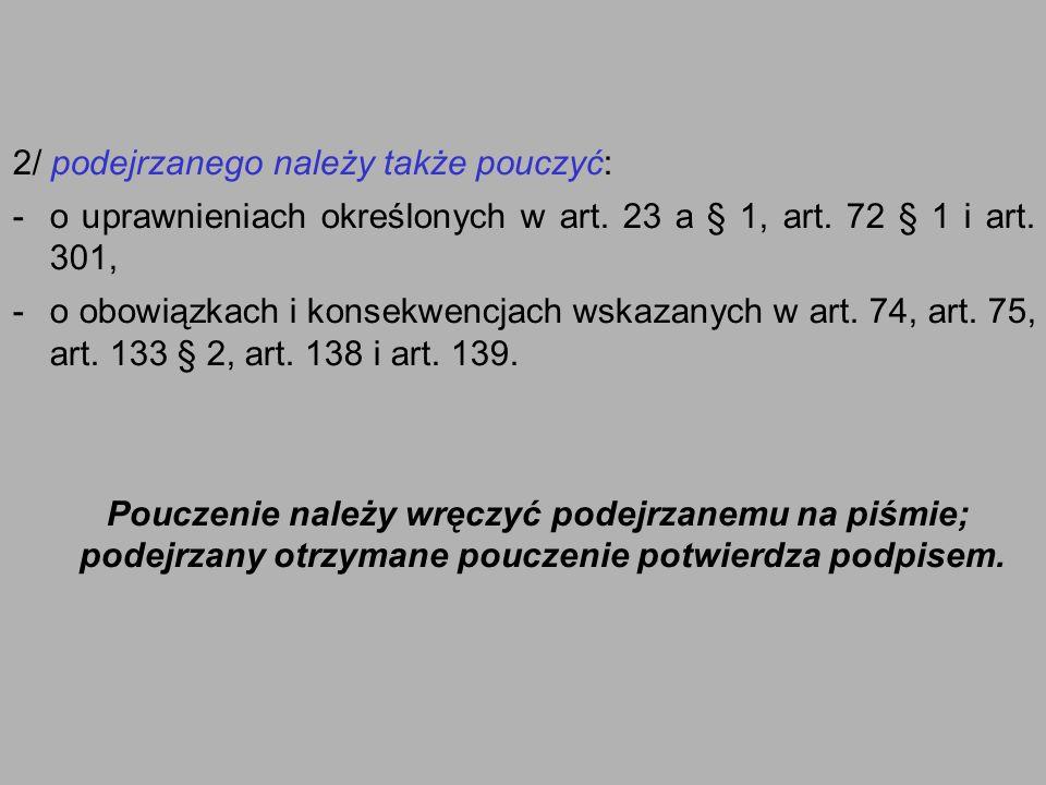 2/ podejrzanego należy także pouczyć: -o uprawnieniach określonych w art. 23 a § 1, art. 72 § 1 i art. 301, -o obowiązkach i konsekwencjach wskazanych