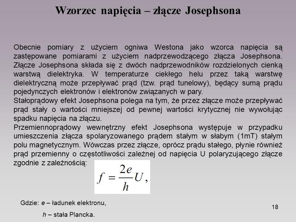 18 Obecnie pomiary z użyciem ogniwa Westona jako wzorca napięcia są zastępowane pomiarami z użyciem nadprzewodzącego złącza Josephsona. Złącze Josephs