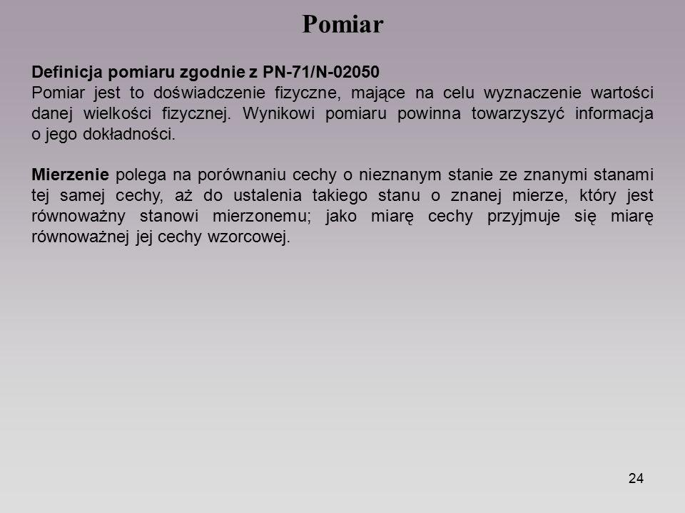 24 Definicja pomiaru zgodnie z PN-71/N-02050 Pomiar jest to doświadczenie fizyczne, mające na celu wyznaczenie wartości danej wielkości fizycznej. Wyn